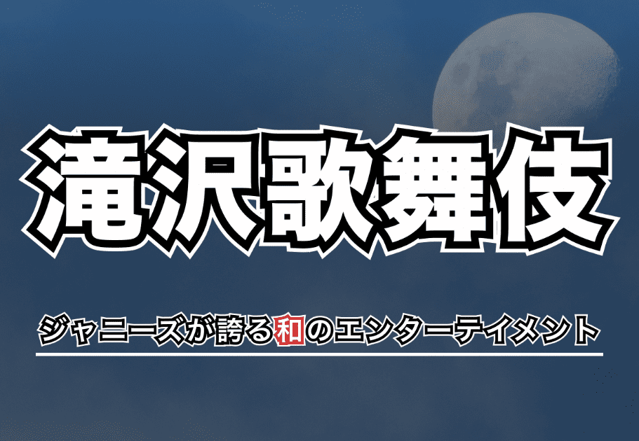 【滝沢歌舞伎】ジャニーズが誇る和のエンターテイメントの魅力を解説!