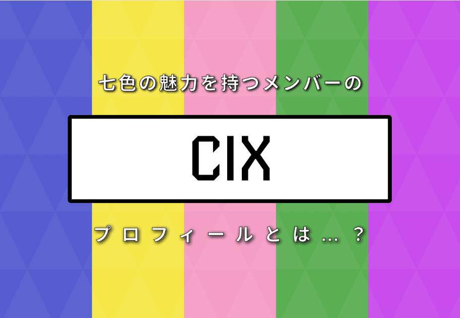 【メンバー紹介】CIX(シーアイエックス) 七色の魅力を持つメンバーのプロフィールとは…?