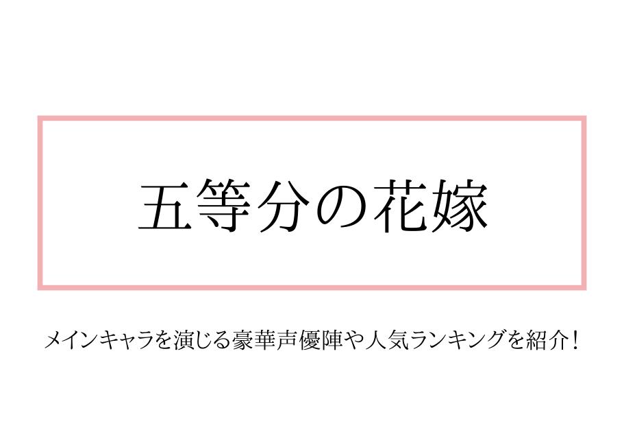 『五等分の花嫁』メインキャラを演じる豪華声優陣や人気ランキングを紹介!
