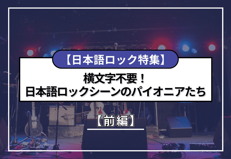 【日本語ロック特集】横文字不要!日本語ロックシーンのパイオニアたち【前編】