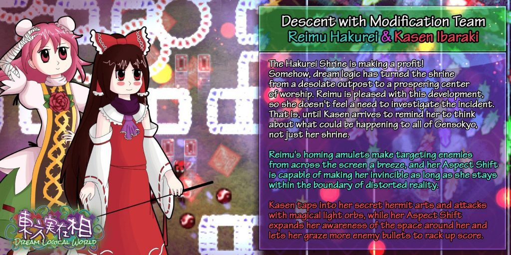 Descent with Modification Team Reimu Hakurei & Kasen Ibaraki. The Hakurei Shrine is making a profit! Somehow, dream logic has turned the shrine from a desolate outpost to a prospering center of worship. Reimu is pleased with this development, so she doesn't feel a need to investigate the incident. That is until Kasen arrives to remind her to think about what could be happening to all of Gensokyo, not just her shrine. Reimu's homing amulets make targeting enemies from across the screen a breeze, and her Aspect Shift is capable of making her invincible so long as she stays within the boundary of distorted reality. Kasen taps into her secret hermit arts and attacks with magical light orbs, while her Aspect Shift expands her awareness of the space around her and lets her graze more enemy bullets to rack up score.