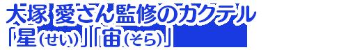 大塚 愛さん監修のカクテル「星(せい)」「宙(そら)」