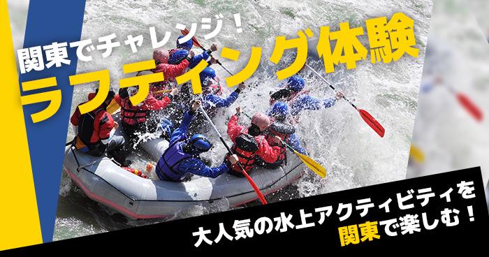 東京、埼玉、茨城、群馬、栃木で楽しむ大人気アクティビティ 関東でチャレンジ! ラフティング体験