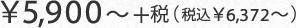 ¥5,900~+税(税込¥6,372~)