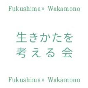 Fukushima×Wakamono 生きかたを考える会