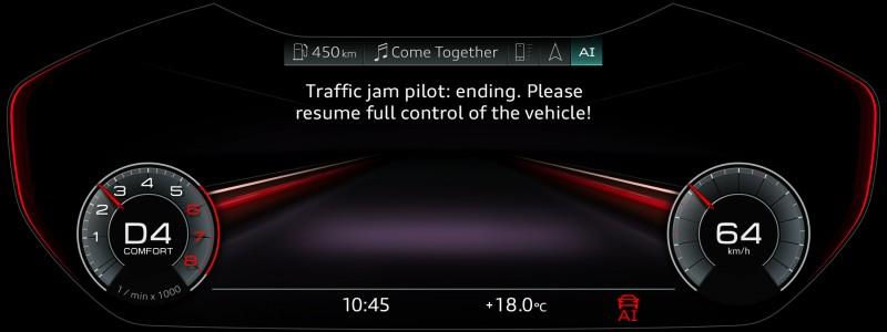 當車輛行駛速度超過60km/h或前方交通阻塞情況逐漸消退時,Audi AI traffic jam pilot系統將會發出三階段提醒預告,告知駕駛者準備接管車輛行駛,從初步的視覺提醒訊息、進而聲音提醒警示,當駕駛仍未察覺或無故忽略警示時,系統將會主動降低車速直至車輛靜止或駕駛接管操作為止,確保駕駛、全車乘員及周遭車輛的行車安全。    