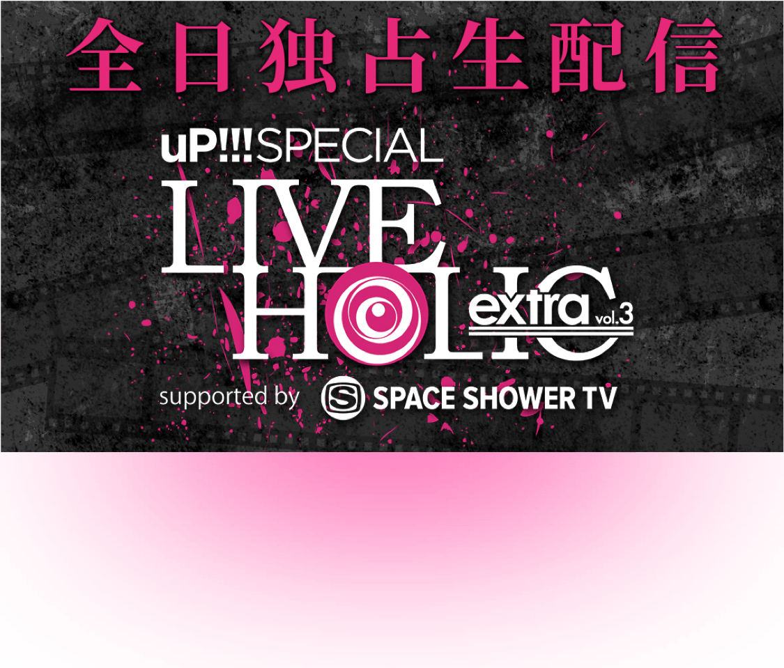 全日独占生配信 uP!!!SPECIAL LIVE HOLIC