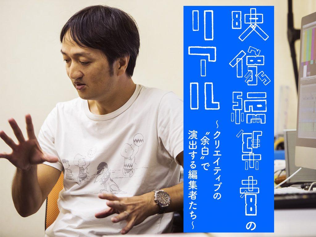 映像編集者のリアル 第4回 ─ 今井大介[後編]