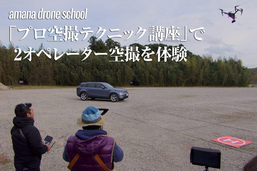 経験豊かな講師から学ぶアマナドローンスクール「プロ空撮テクニック講座」で2オペレーター空撮を体験してきた