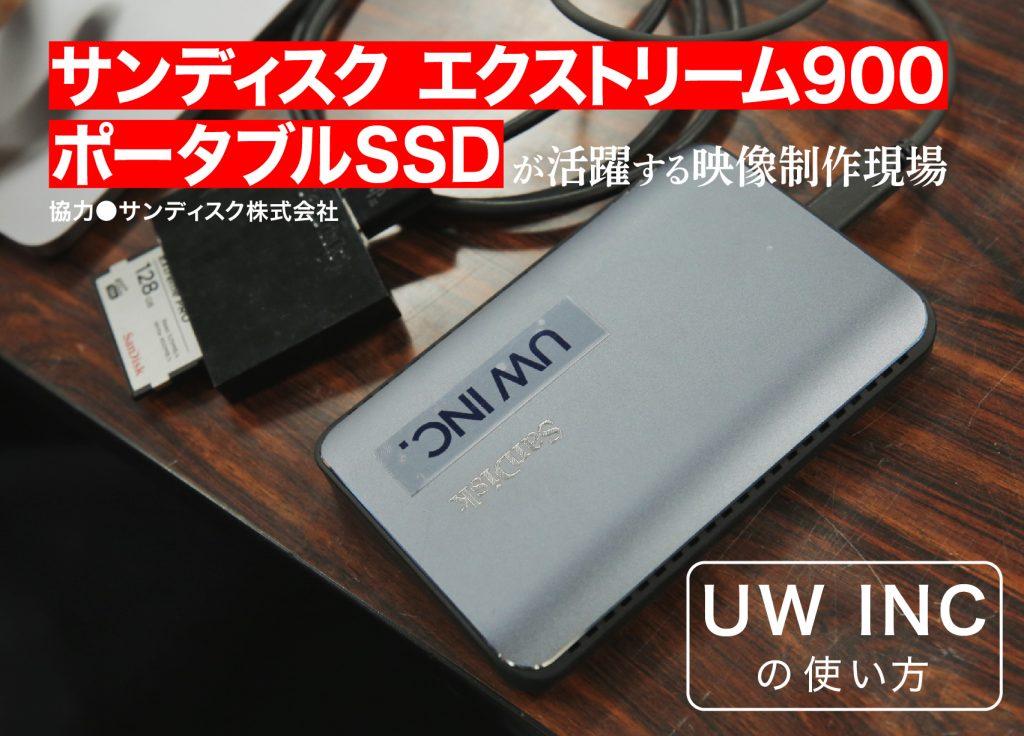 サンディスク エクストリーム900 ポータブルSSDが活躍する映像制作現場〜UW INCの使い方