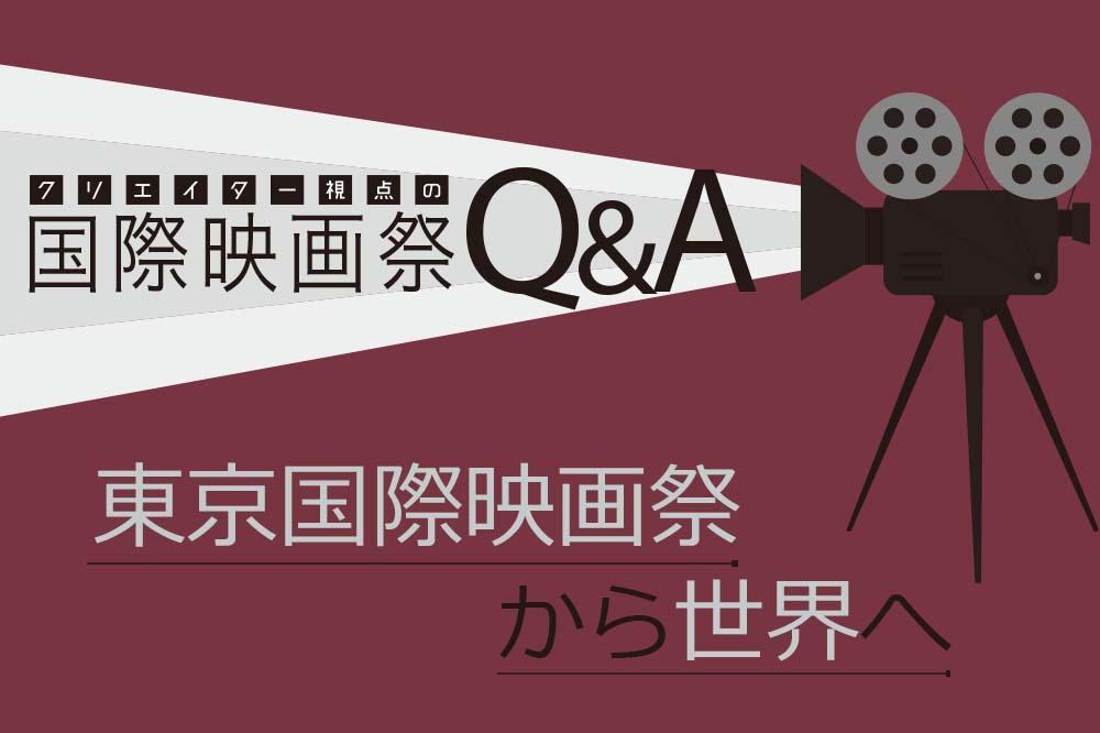 クリエイター視点の国際映画祭Q&A『東京国際映画祭から世界へ』