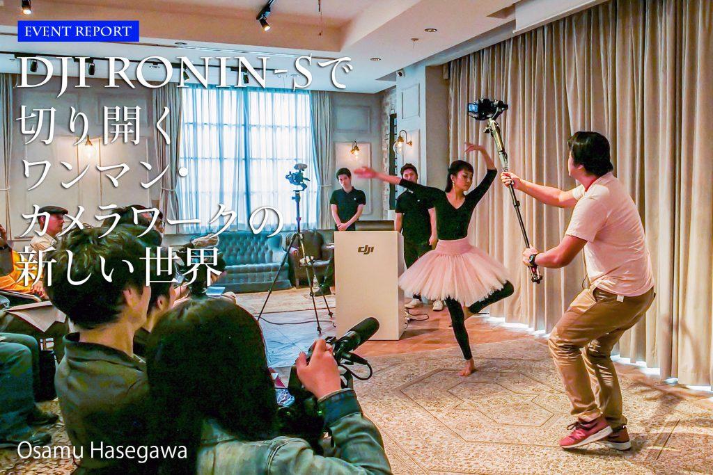 【イベントレポート】DJI RONIN-S活用講座「RONIN-Sで切り開くワンマン・カメラワークの新しい世界」Osamu Hasegawa