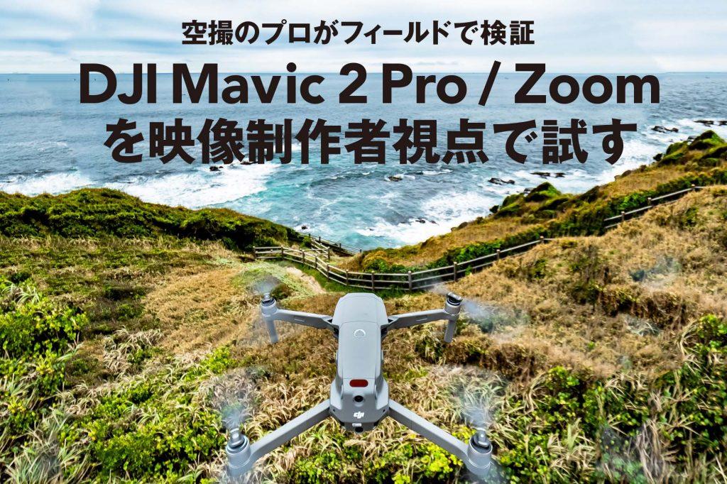 空撮のプロがフィールドで検証 DJI Mavic 2 Pro / Zoom を映像制作者視点で試す