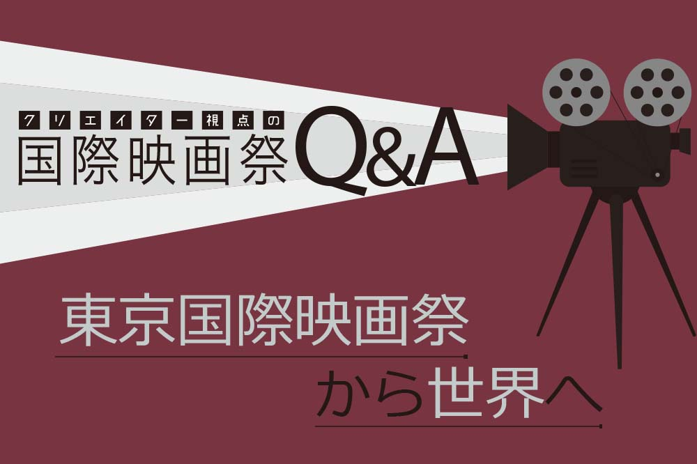 クリエイター視点の国際映画祭Q&A Vol.2『若手監督から見た東京国際映画祭とは?』