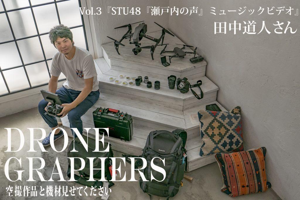 【新刊ムック発売特別企画】Dronegraphers〜空撮作品と機材見せてくださいVol.3  STU48『瀬戸内の声』ミュージックビデオ 田中道人さん