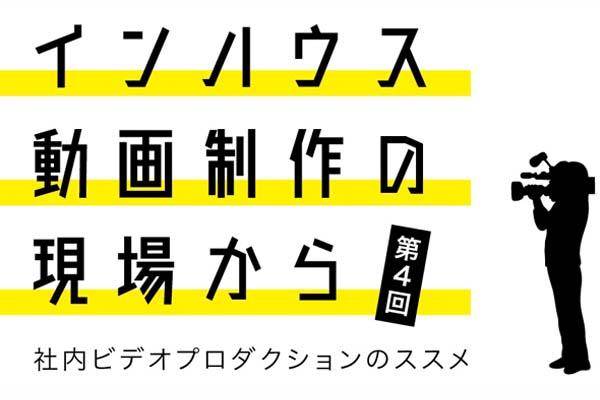 インハウス動画制作の現場から〜社内ビデオプロダクションのススメ〜第4回カクテルメイク株式会社