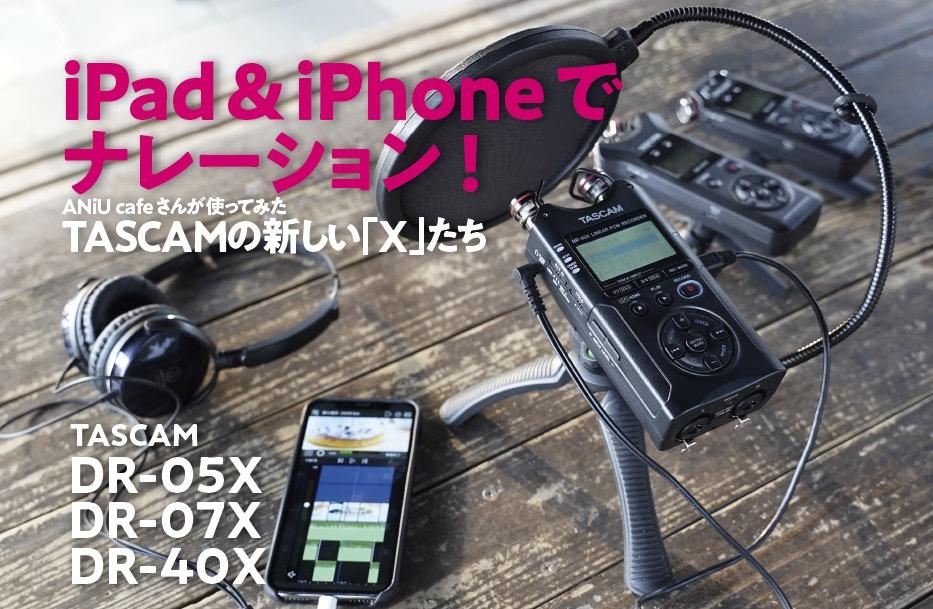 iPad&iPhoneでナレーション!ANiU cafeさんが使ってみた TASCAMの新しい「X」たち(DR-40X、DR-07X、DR-05X)