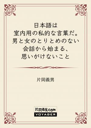 日本語は室内用の私的な言葉だ。男と女のとりとめのない会話から始まる、思いがけないこと