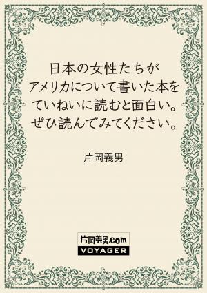 日本の女性たちがアメリカについて書いた本をていねいに読むと面白い。ぜひ読んでみてください。