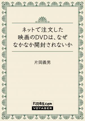 ネットで注文した映画のDVDは、なぜなかなか開封されないか