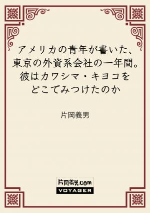 アメリカの青年が書いた、東京の外資系会社の一年間。彼はカワシマ・キヨコをどこでみつけたのか