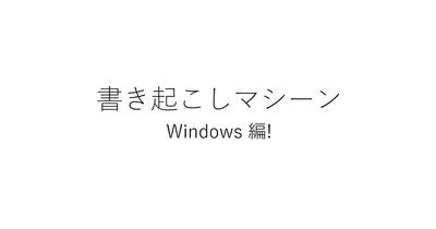 文字起こしとかもう必要ない! 自動書き起こしマシーンの作り方【windows編】