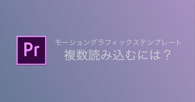 【Premiere Pro】モーショングラフィックステンプレート(.mogrt)を複数読み込むには?