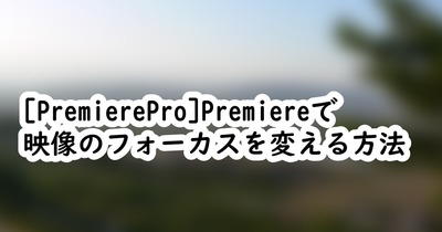 [PremierePro]Premiere上で映像のフォーカスを変える方法