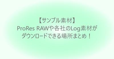 【サンプル素材】ProRes RAWや各社のLog素材がダウンロードできる場所まとめ!