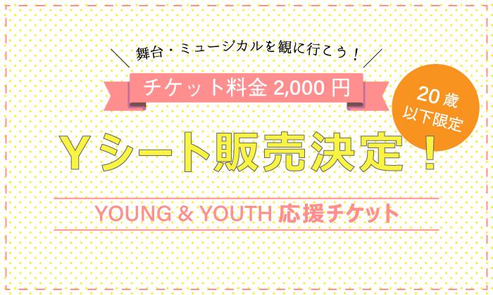 販売価格2,000円!20歳以下限定 YOUNG&YOUTH応援チケット <Yシート> 販売決定!