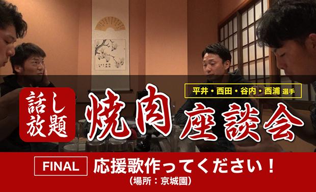 「平井・西田・谷内・西浦選手焼肉座談会」FINAL(第12回) 公開