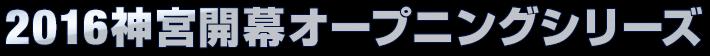2016神宮開幕オープニングシリーズ